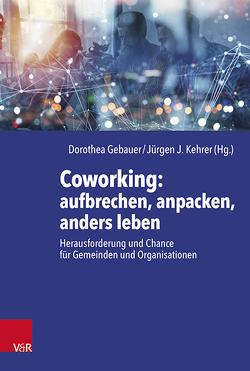Coworking: aufbrechen, anpacken, anders leben von Gebauer,  Dorothea, Kehrer,  Jürgen Jakob
