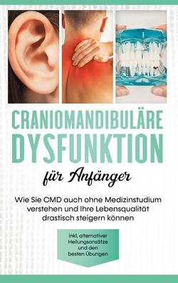 Craniomandibuläre Dysfunktion für Anfänger: Wie Sie CMD auch ohne Medizinstudium verstehen und Ihre Lebensqualität drastisch steigern können – inkl. alternativer Heilungsansätze und den besten Übungen von Prawitz,  Christian