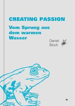 Creating Passion – Vom Sprung aus dem warmen Wasser von Bloch,  Daniel