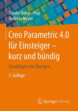 Creo Parametric 4.0 für Einsteiger ‒ kurz und bündig von Meyer,  Andreas, Vajna,  Sandor