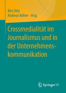 Crossmedialität im Journalismus und in der Unternehmenskommunikation von Koehler,  Andreas, Otto,  Kim