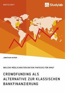 Crowdfunding als Alternative zur klassischen Bankfinanzierung. Welche Möglichkeiten bieten Fintechs für KMU? von Heimer,  Jonathan