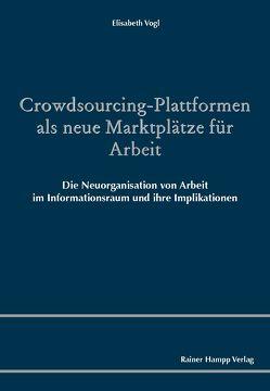 Crowdsourcing-Plattformen als neue Marktplätze für Arbeit von Vogl,  Elisabeth
