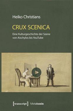 Crux Scenica – Eine Kulturgeschichte der Szene von Aischylos bis YouTube von Christians,  Heiko