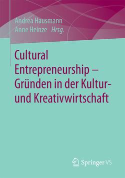 Cultural Entrepreneurship – Gründen in der Kultur- und Kreativwirtschaft von Hausmann,  Andrea, Heinze,  Anne