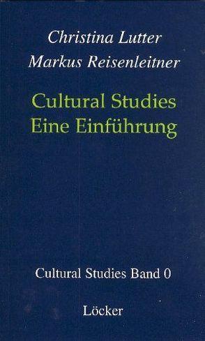Cultural Studies – Eine Einführung von Lutter,  Christina, Reisenleitner,  Markus