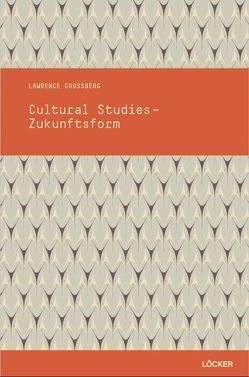 Cultural Studies – Zukunftsform von Erdei,  Stefan, Grossberg,  Lawrence, Lutter,  Christina, Reisenleitner,  Markus