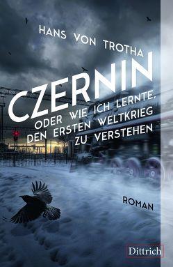 Czernin oder wie ich lernte, den Ersten Weltkrieg zu verstehen von von Trotha,  Hans