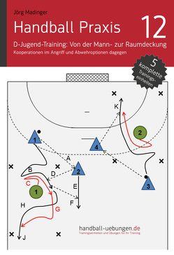 Handball Praxis 12 – D-Jugend-Training: Von der Mann- zur Raumdeckung – Kooperationen im Angriff und Abwehroptionen dagegen von Madinger,  Jörg