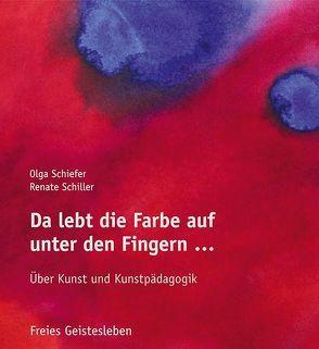 Da lebt die Farbe auf unter den Fingern … von Schiefer,  Olga, Schiller,  Renate