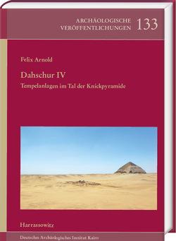 Dahschur IV. Tempelanlagen im Tal der Knickpyramide von Arnold,  Felix