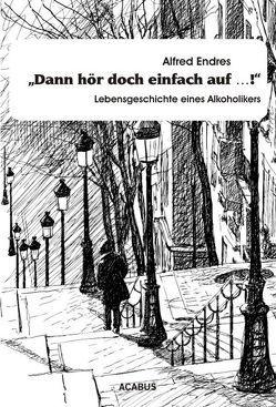 """""""Dann hör doch einfach auf…!"""" – Lebensgeschichte eines Alkoholikers von Endres,  Alfred"""