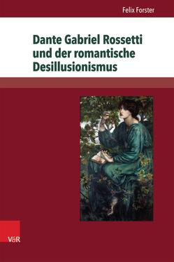 Dante Gabriel Rossetti und der romantische Desillusionismus von Forster,  Felix