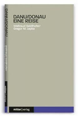 Danu/Donau – Eine Reise von Lepka,  Gregor M., Seidlhofer,  Waltraud
