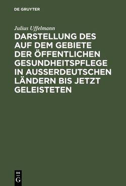 Darstellung des auf dem Gebiete der öffentlichen Gesundheitspflege in ausserdeutschen Ländern bis jetzt Geleisteten von Uffelmann,  Julius