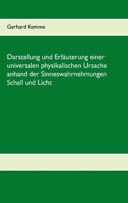 Darstellung und Erläuterung einer universalen physikalischen Ursache anhand der Sinneswahrnehmungen Schall und Licht von Kemme,  Gerhard