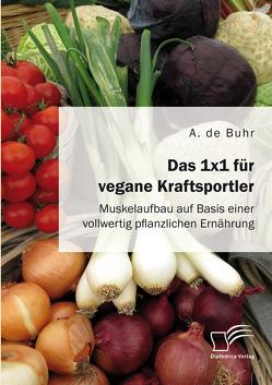 Das 1×1 für vegane Kraftsportler. Muskelaufbau auf Basis einer vollwertig pflanzlichen Ernährung von de Buhr,  A.