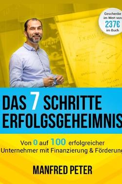 Das 7 Schritte Erfolgsgeheimnis – Von 0 auf 100 erfolgreicher Unternehmer mit Finanzierung & Förderung von Peter,  Manfred