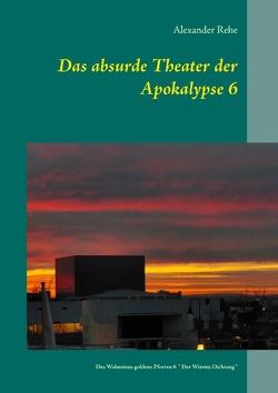 Das absurde Theater der Apokalypse 6 von Rehe,  Alexander