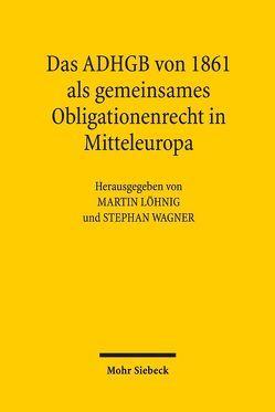 Das ADHGB von 1861 als gemeinsames Obligationenrecht in Mitteleuropa von Löhnig,  Martin, Wagner,  Stephan