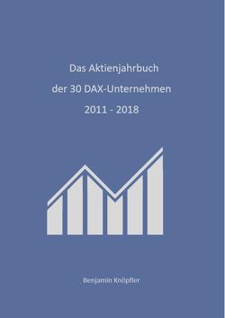 Das Aktienjahrbuch der 30 DAX-Unternehmen 2011 – 2018 von Knöpfler,  Benjamin