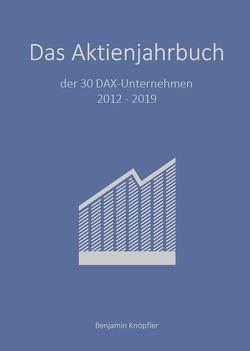 Das Aktienjahrbuch der 30 DAX-Unternehmen 2012 – 2019 von Knöpfler,  Benjamin