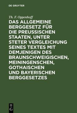 Das Allgemeine Berggesetz für die Preußischen Staaten, unter steter Vergleichung seines Textes mit demjenigen des Braunschweigischen, Meiningenschen, Gothaischen und Bayerischen Berggesetzes von Oppenhoff,  Th. F.