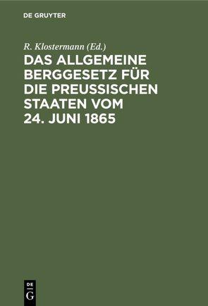 Das Allgemeine Berggesetz für die Preußischen Staaten vom 24. Juni 1865 von Klostermann,  R.