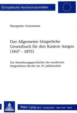 Das Allgemeine bürgerliche Gesetzbuch für den Kanton Aargau (1847-1855) von Geissmann,  Hanspeter