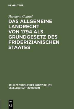 Das Allgemeine Landrecht von 1794 als Grundgesetz des friderizianischen Staates von Conrad,  Hermann