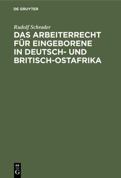 Das Arbeiterrecht für Eingeborene in Deutsch- und Britisch-Ostafrika von Schrader,  Rudolf