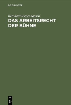 Das Arbeitsrecht der Bühne : Systemat. Darstellung d. Rechtsprechung d. Bühnenoberschiedsgerichts von Riepenhausen,  Bernhard