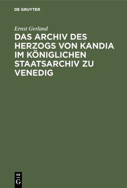 Das Archiv des Herzogs von Kandia im Königlichen Staatsarchiv zu Venedig von Gerland,  Ernst