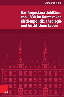 Das Augustana-Jubiläum von 1830 im Kontext von Kirchenpolitik, Theologie und kirchlichem Leben von Hund,  Johannes