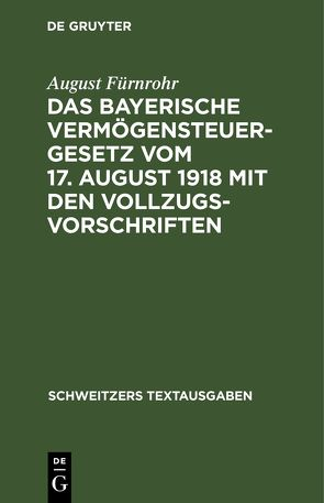 Das bayerische Vermögensteuergesetz vom 17. August 1918 mit den Vollzugsvorschriften von Fürnrohr,  August