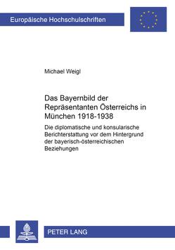 Das Bayernbild der Repräsentanten Österreichs in München 1918-1938 von Weigl,  Michael