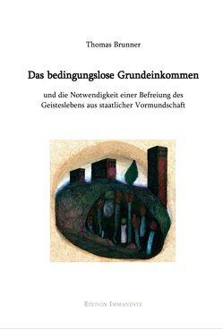 Das bedingungslose Grundeinkommen und die Notwendigkeit einer Befreiung des Geisteslebens aus staatlicher Vormundschaft von Brunner,  Thomas