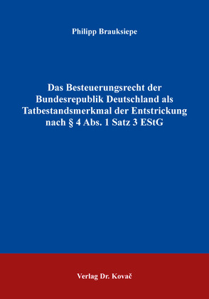 Das Besteuerungsrecht der Bundesrepublik Deutschland als Tatbestandsmerkmal der Entstrickung nach § 4 Abs. 1 Satz 3 EStG von Brauksiepe,  Philipp