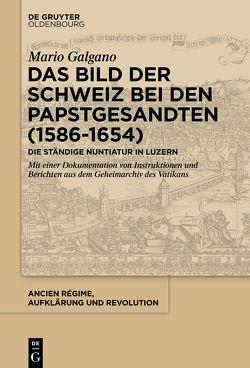 Das Bild der Schweiz bei den Papstgesandten (1586-1654) von Galgano,  Mario