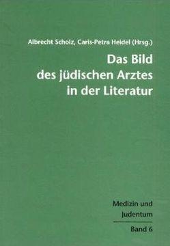 Das Bild des jüdischen Arztes in der Literatur von Heidel,  Caris-Petra, Scholz,  Albrecht
