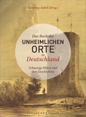 Das Buch der unheimlichen Orte in Deutschland von Aubel,  Henning, Gallmeister,  Dr. Petra