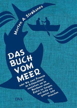 Das Buch vom Meer oder Wie zwei Freunde im Schlauchboot ausziehen, um im Nordmeer einen Eishai zu fangen, und dafür ein ganzes Jahr brauchen von Kall,  Sylvia, Kronenberger,  Ina, Strøksnes,  Morten A.