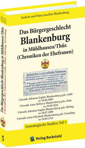 Das Bürgergeschlecht Blankenburg in Mühlhausen/Thür. – Band 5 (Chroniken der Ehefrauen) von Blankenburg,  Gudrun, Blankenburg,  Hans-Joachim, Rockstuhl,  Harald