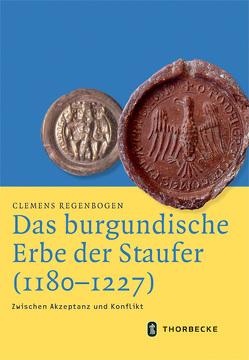 Das burgundische Erbe der Staufer (1180-1227) von Regenbogen,  Clemens