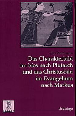 Das Charakterbild im bios nach Plutarch und das Christusbild im Evangelium nach Markus von Wördemann,  Dirk