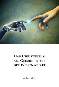 Das Christentum als Geburtshelfer der Wissenschaft von Botsch,  Walter