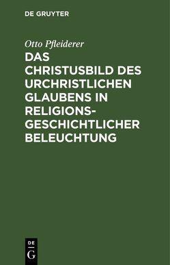 Das Christusbild des urchristlichen Glaubens in religionsgeschichtlicher Beleuchtung von Pfleiderer,  Otto
