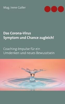 Das Corona-Virus – Symptom und Chance zugleich! von Galler,  Irene