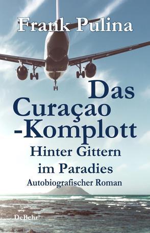 Das Curaçao-Komplott – Hinter Gittern im Paradies – Autobiografischer Roman von Pulina,  Frank
