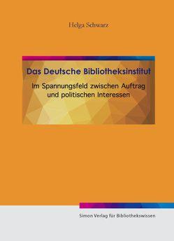 Das Deutsche Bibliotheksinstitut im Spannungsfeld von Auftrag und politischen Interesse von Schwarz,  Helga